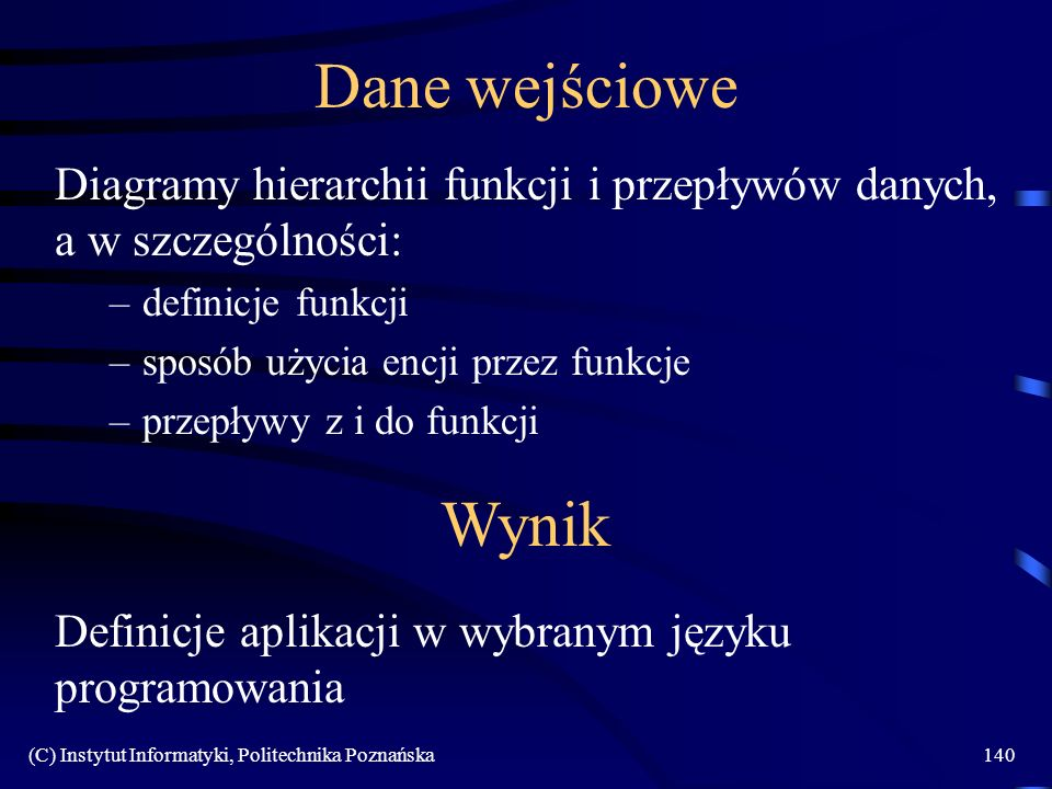 (C) Instytut Informatyki, Politechnika Poznańska140 Dane wejściowe Diagramy hierarchii funkcji i przepływów danych, a w szczególności: –definicje funk