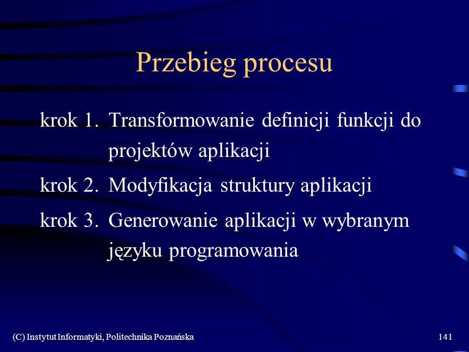 (C) Instytut Informatyki, Politechnika Poznańska141 Przebieg procesu krok 1.Transformowanie definicji funkcji do projektów aplikacji krok 2.Modyfikacja struktury aplikacji krok 3.Generowanie aplikacji w wybranym języku programowania