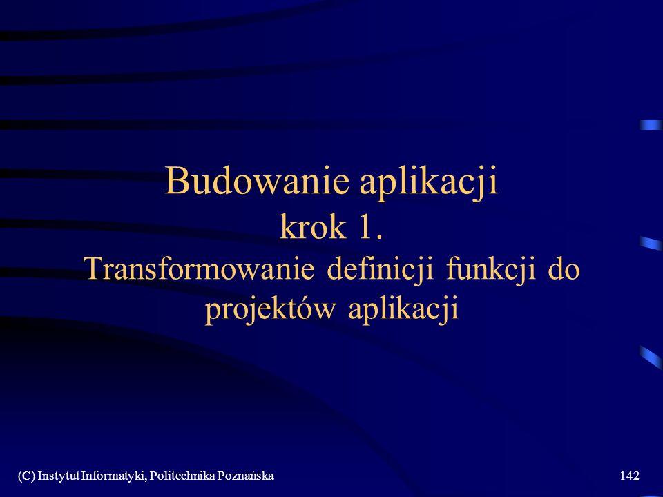 (C) Instytut Informatyki, Politechnika Poznańska142 Budowanie aplikacji krok 1. Transformowanie definicji funkcji do projektów aplikacji