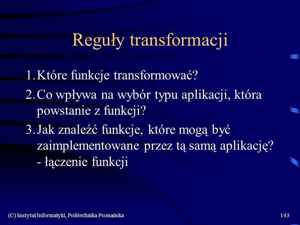 (C) Instytut Informatyki, Politechnika Poznańska143 Reguły transformacji 1.Które funkcje transformować? 2.Co wpływa na wybór typu aplikacji, która pow