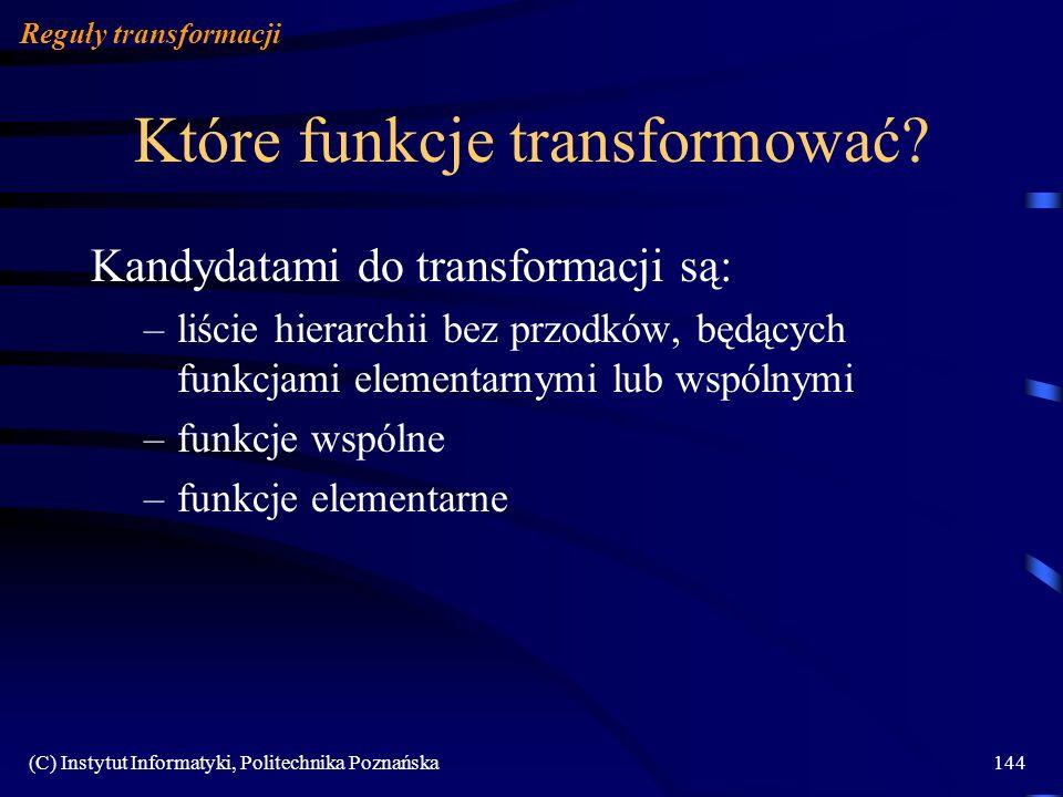 (C) Instytut Informatyki, Politechnika Poznańska144 Które funkcje transformować? Reguły transformacji Kandydatami do transformacji są: –liście hierarc