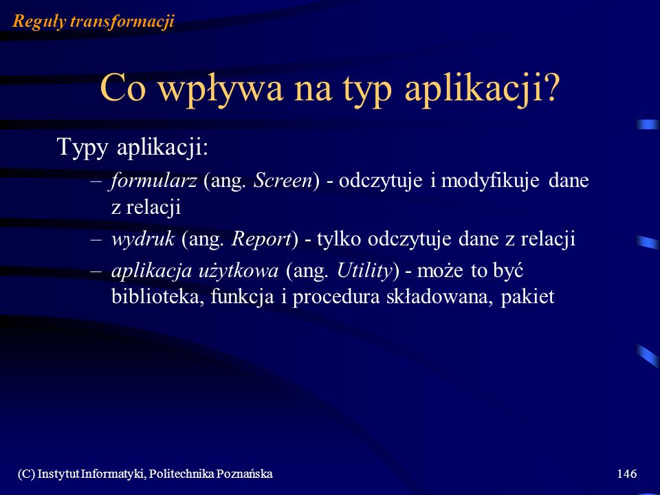 (C) Instytut Informatyki, Politechnika Poznańska146 Co wpływa na typ aplikacji? Reguły transformacji Typy aplikacji: –formularz (ang. Screen) - odczyt