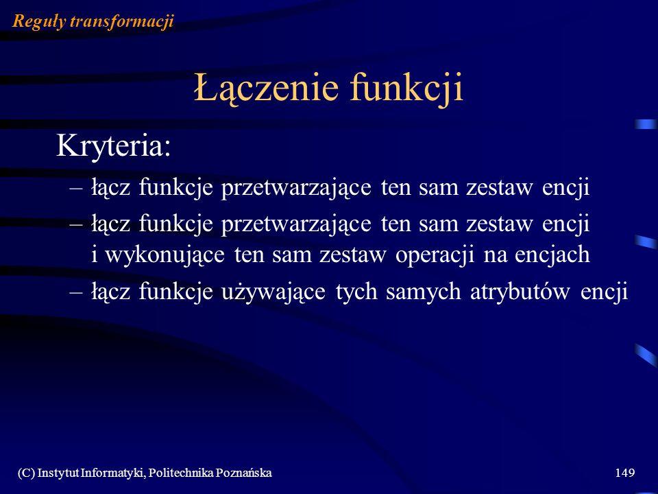 (C) Instytut Informatyki, Politechnika Poznańska149 Łączenie funkcji Reguły transformacji Kryteria: –łącz funkcje przetwarzające ten sam zestaw encji
