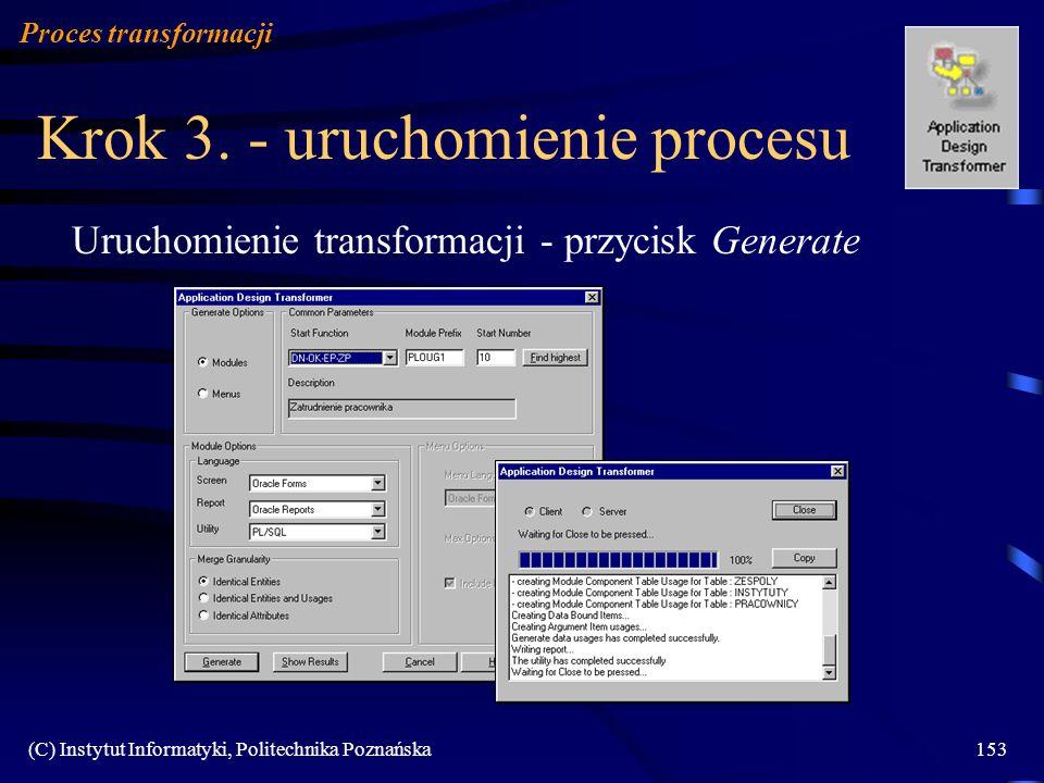 (C) Instytut Informatyki, Politechnika Poznańska153 Krok 3. - uruchomienie procesu Uruchomienie transformacji - przycisk Generate Proces transformacji