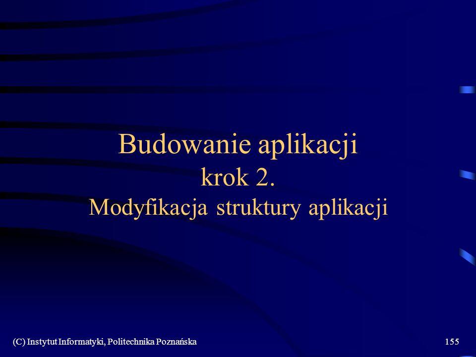 (C) Instytut Informatyki, Politechnika Poznańska155 Budowanie aplikacji krok 2. Modyfikacja struktury aplikacji