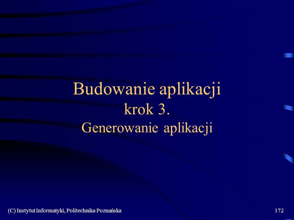(C) Instytut Informatyki, Politechnika Poznańska172 Budowanie aplikacji krok 3. Generowanie aplikacji