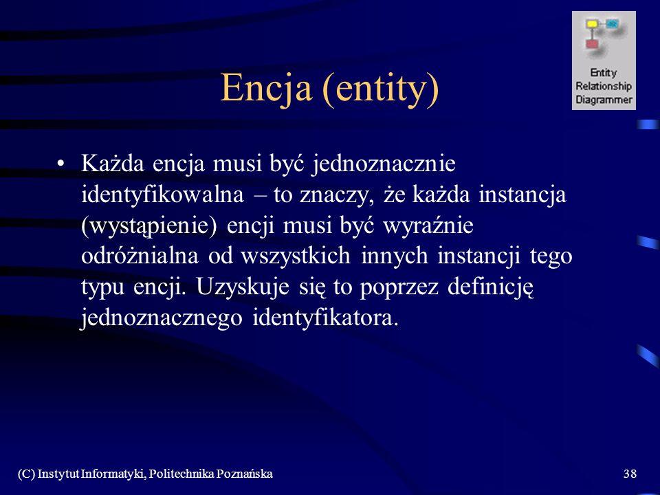 (C) Instytut Informatyki, Politechnika Poznańska38 Encja (entity) Każda encja musi być jednoznacznie identyfikowalna – to znaczy, że każda instancja (