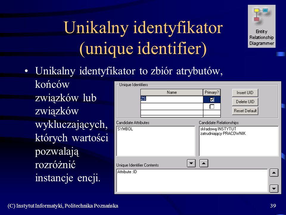 (C) Instytut Informatyki, Politechnika Poznańska39 Unikalny identyfikator (unique identifier) Unikalny identyfikator to zbiór atrybutów, końców związków lub związków wykluczających, których wartości pozwalają rozróżnić instancje encji.