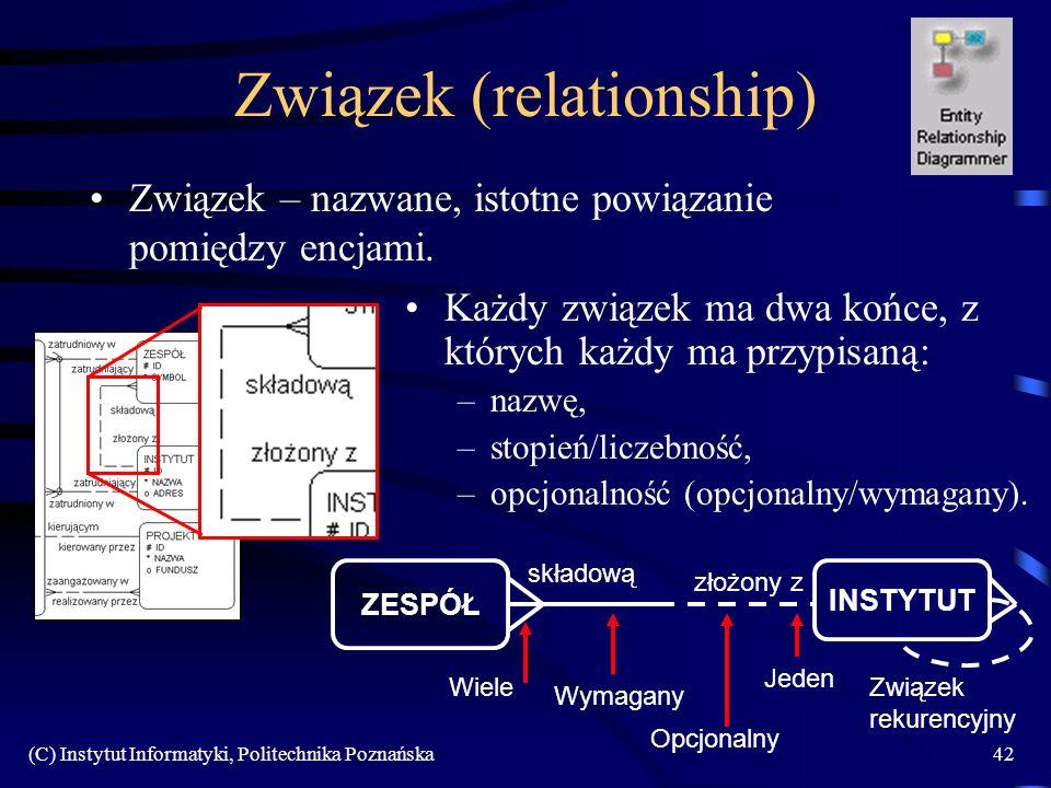 (C) Instytut Informatyki, Politechnika Poznańska42 Związek (relationship) Związek – nazwane, istotne powiązanie pomiędzy encjami. Każdy związek ma dwa