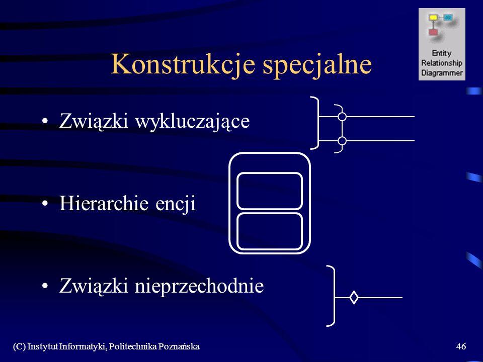 (C) Instytut Informatyki, Politechnika Poznańska46 Konstrukcje specjalne Związki wykluczające Hierarchie encji Związki nieprzechodnie