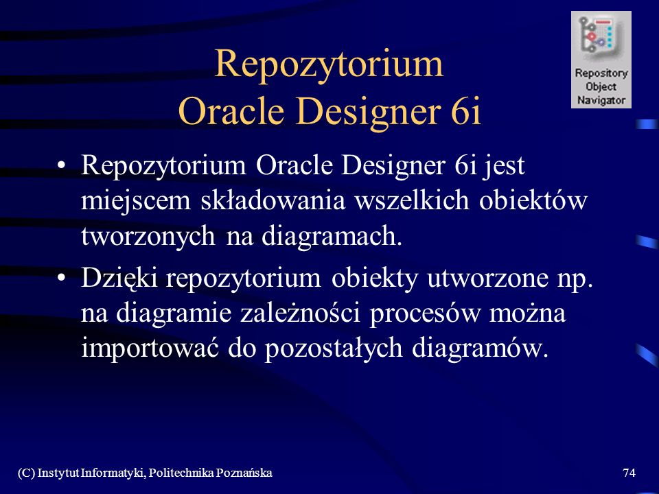 (C) Instytut Informatyki, Politechnika Poznańska74 Repozytorium Oracle Designer 6i Repozytorium Oracle Designer 6i jest miejscem składowania wszelkich
