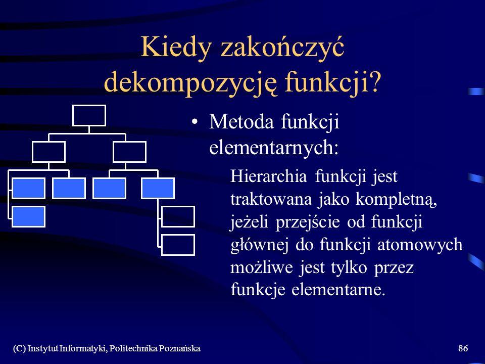 (C) Instytut Informatyki, Politechnika Poznańska86 Kiedy zakończyć dekompozycję funkcji? Metoda funkcji elementarnych: Hierarchia funkcji jest traktow
