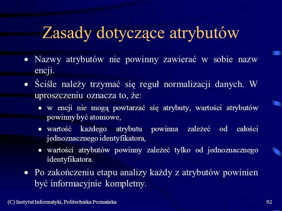 (C) Instytut Informatyki, Politechnika Poznańska92 Zasady dotyczące atrybutów Nazwy atrybutów nie powinny zawierać w sobie nazw encji. Ściśle należy t