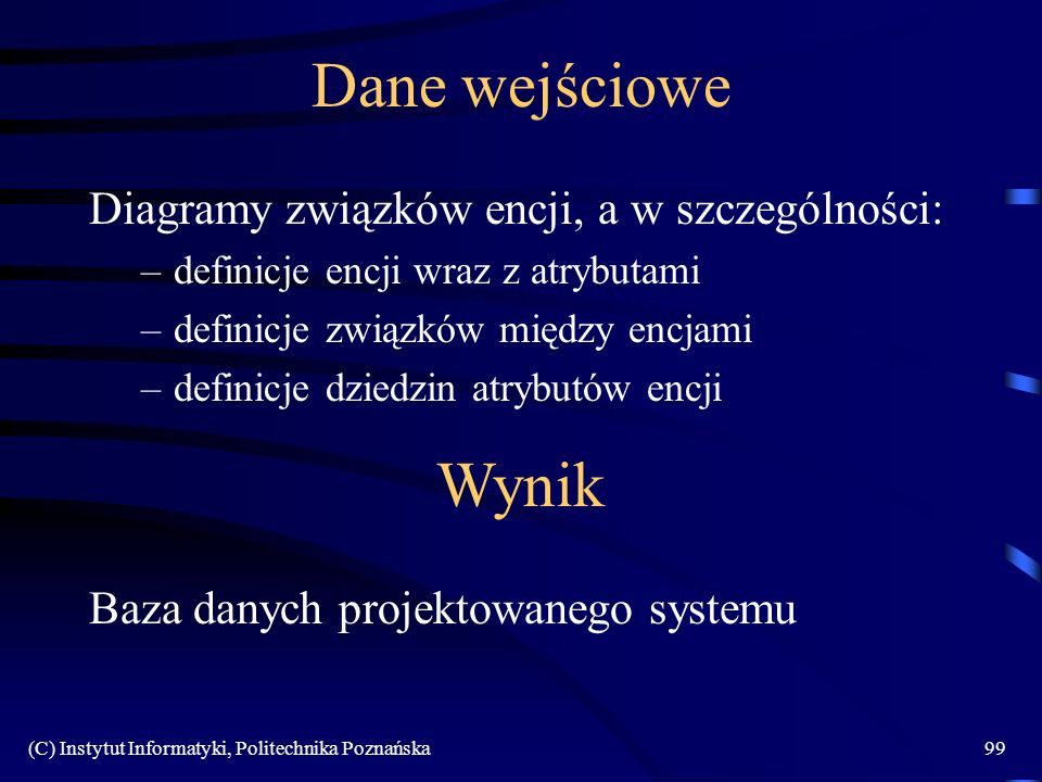 (C) Instytut Informatyki, Politechnika Poznańska99 Dane wejściowe Diagramy związków encji, a w szczególności: –definicje encji wraz z atrybutami –definicje związków między encjami –definicje dziedzin atrybutów encji Wynik Baza danych projektowanego systemu
