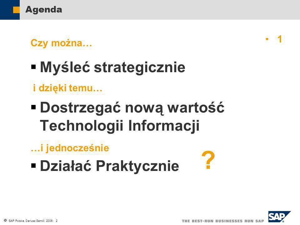 SAP Polska, Dariusz Samól, 2006; 2 Agenda Myśleć strategicznie Dostrzegać nową wartość Technologii Informacji Działać Praktycznie Czy można… i dzięki