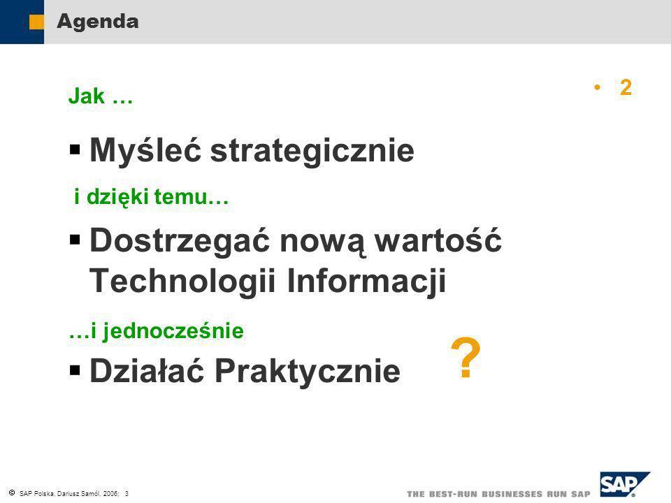 SAP Polska, Dariusz Samól, 2006; 3 Agenda Myśleć strategicznie Dostrzegać nową wartość Technologii Informacji Działać Praktycznie Jak … i dzięki temu…