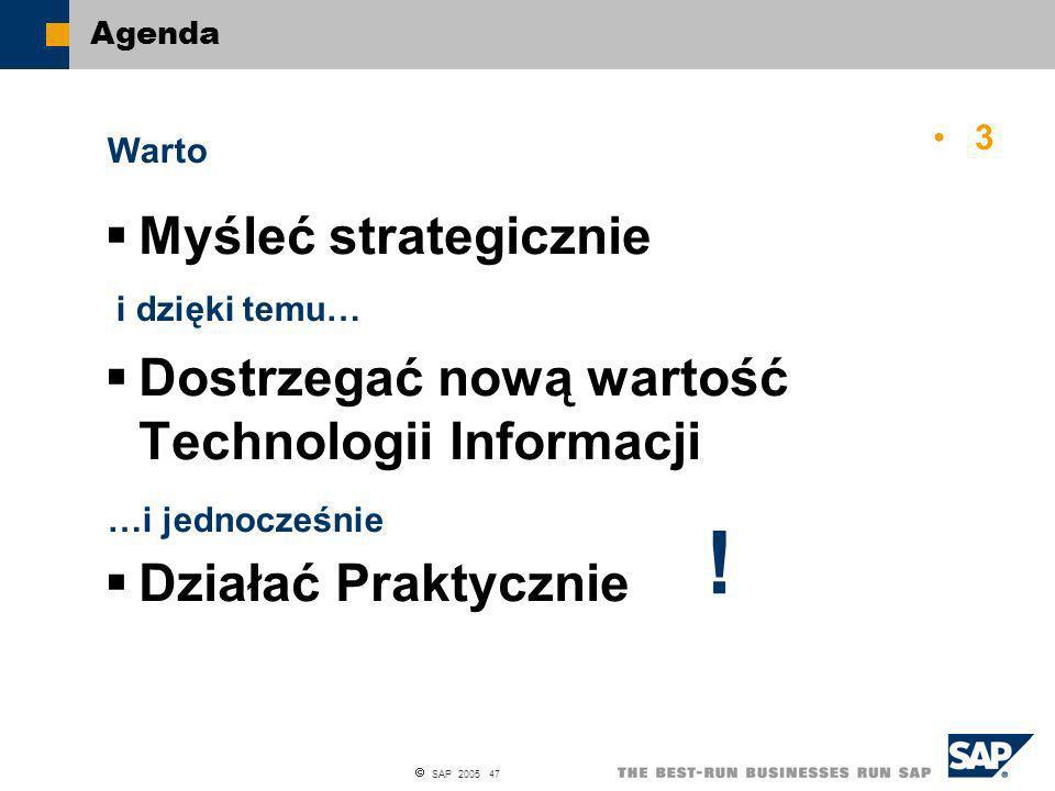 SAP 2005 47 Agenda Myśleć strategicznie Dostrzegać nową wartość Technologii Informacji Działać Praktycznie Warto i dzięki temu… …i jednocześnie ! 3