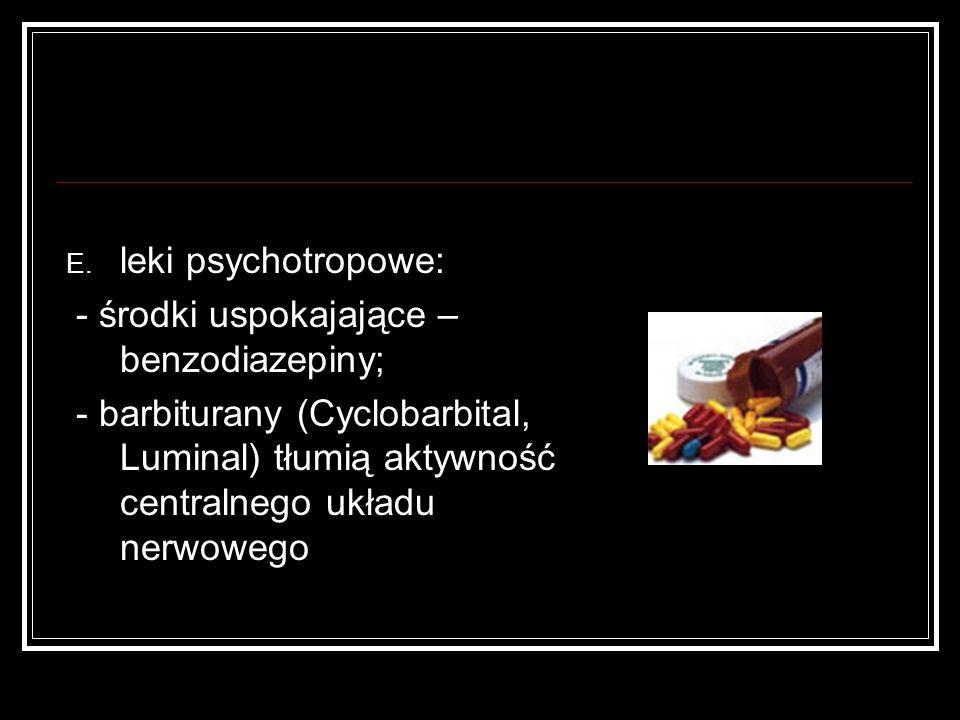 E. leki psychotropowe: - środki uspokajające – benzodiazepiny; - barbiturany (Cyclobarbital, Luminal) tłumią aktywność centralnego układu nerwowego