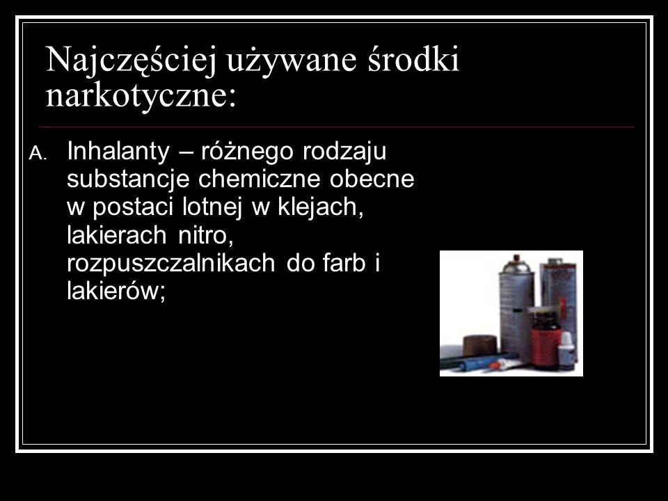 Najczęściej używane środki narkotyczne: A. Inhalanty – różnego rodzaju substancje chemiczne obecne w postaci lotnej w klejach, lakierach nitro, rozpus