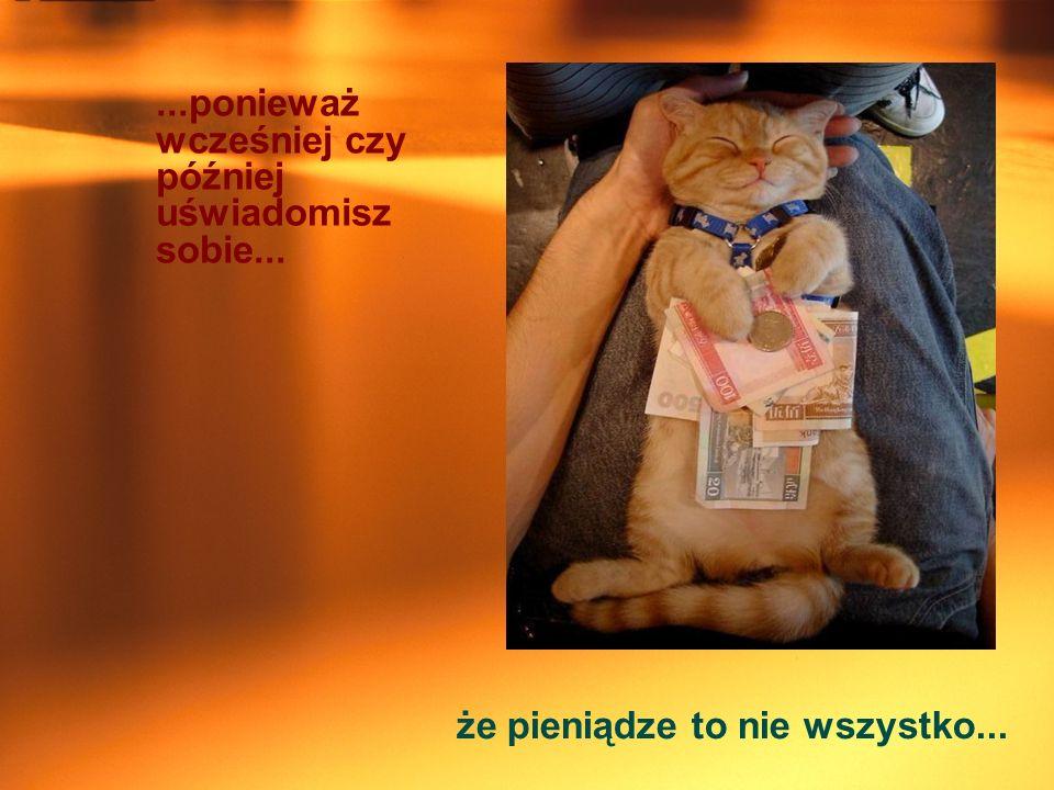 ...ponieważ wcześniej czy później uświadomisz sobie... że pieniądze to nie wszystko...