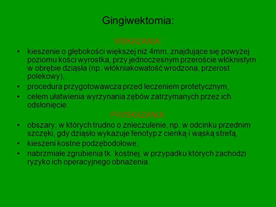 Gingiwektomia: WSKAZANIA: kieszenie o głębokości większej niż 4mm, znajdujące się powyżej poziomu kości wyrostka, przy jednoczesnym przeroście włóknistym w obrębie dziąsła (np.