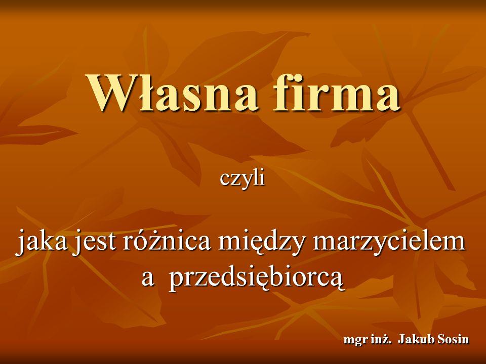 Własna firma czyli jaka jest różnica między marzycielem a przedsiębiorcą mgr inż. Jakub Sosin
