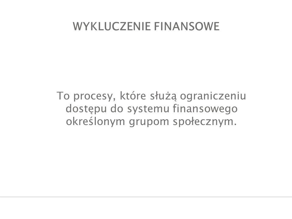 WYKLUCZENIE FINANSOWE To procesy, które służą ograniczeniu dostępu do systemu finansowego określonym grupom społecznym.