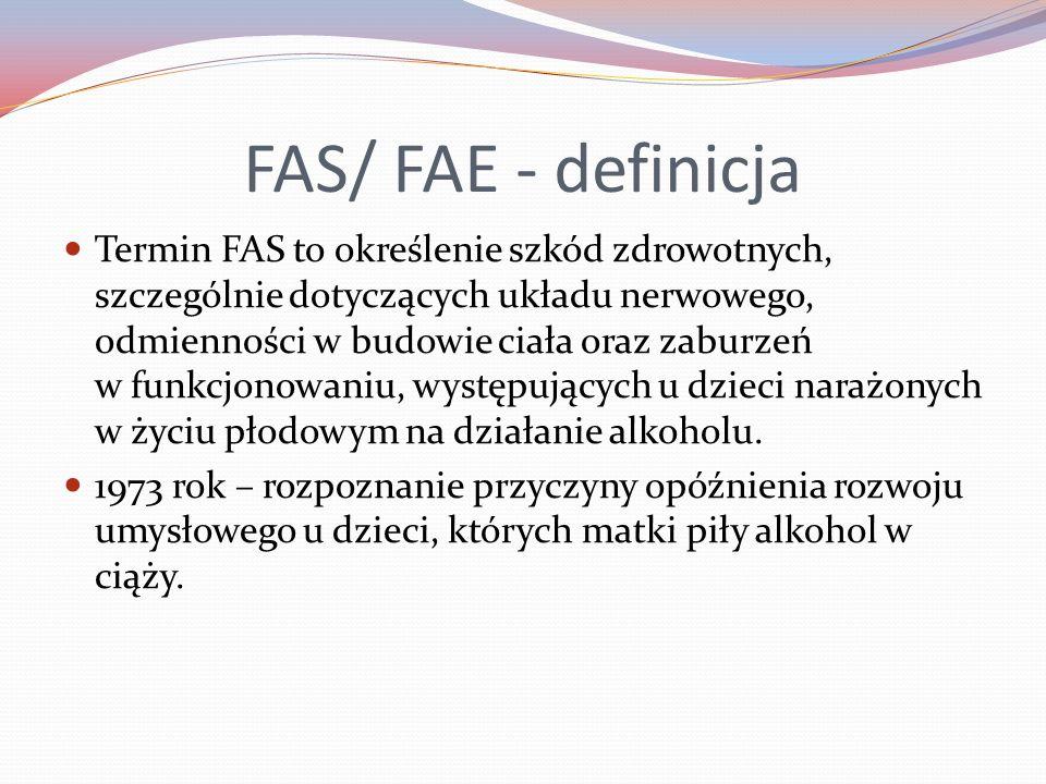 FAS/ FAE - definicja Termin FAS to określenie szkód zdrowotnych, szczególnie dotyczących układu nerwowego, odmienności w budowie ciała oraz zaburzeń w funkcjonowaniu, występujących u dzieci narażonych w życiu płodowym na działanie alkoholu.
