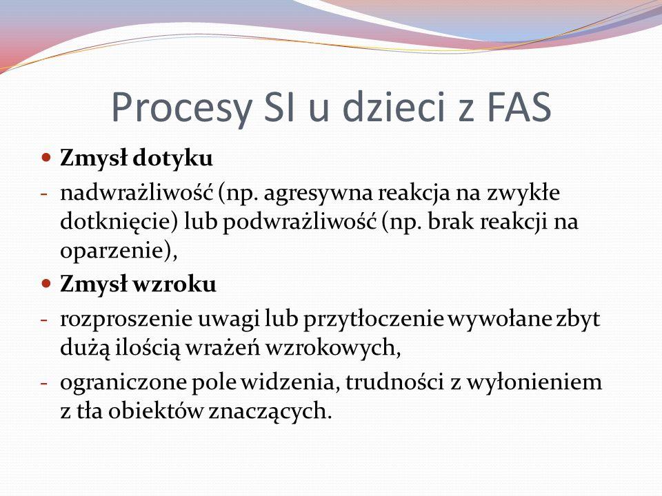 Procesy SI u dzieci z FAS Zmysł dotyku - nadwrażliwość (np. agresywna reakcja na zwykłe dotknięcie) lub podwrażliwość (np. brak reakcji na oparzenie),