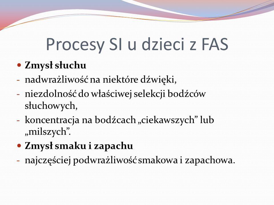 Procesy SI u dzieci z FAS Zmysł słuchu - nadwrażliwość na niektóre dźwięki, - niezdolność do właściwej selekcji bodźców słuchowych, - koncentracja na bodźcach ciekawszych lub milszych.