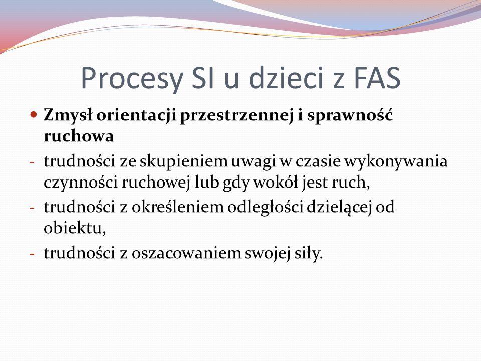 Procesy SI u dzieci z FAS Zmysł orientacji przestrzennej i sprawność ruchowa - trudności ze skupieniem uwagi w czasie wykonywania czynności ruchowej lub gdy wokół jest ruch, - trudności z określeniem odległości dzielącej od obiektu, - trudności z oszacowaniem swojej siły.
