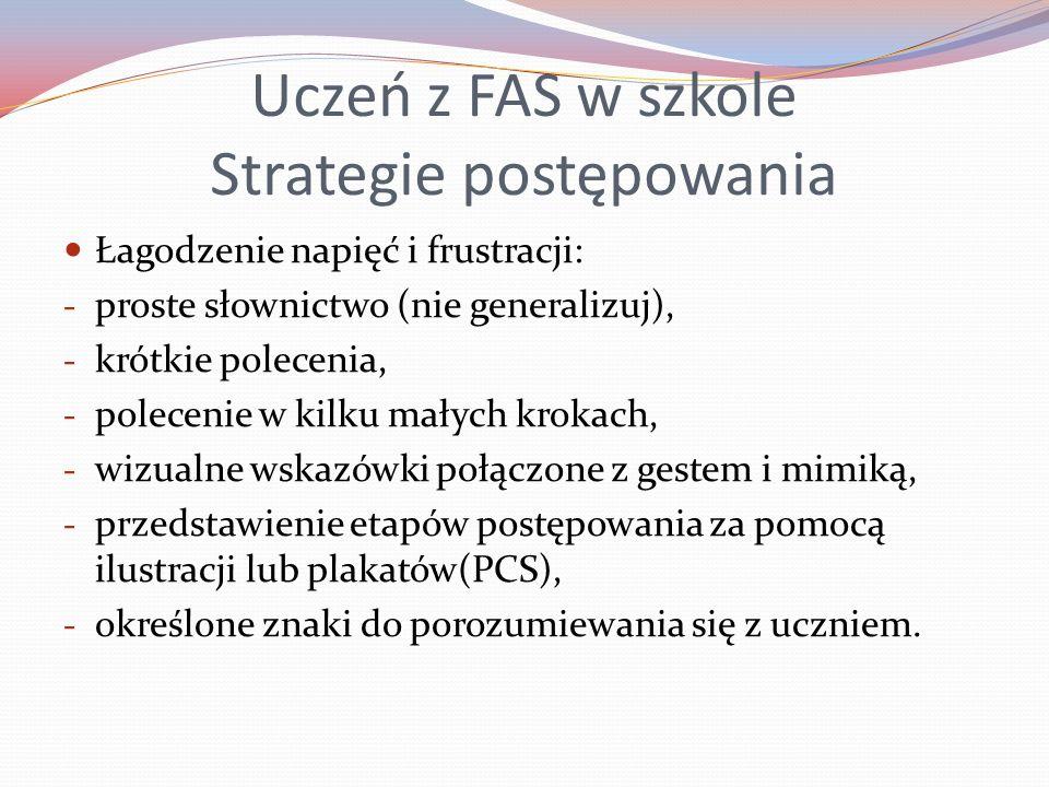 Uczeń z FAS w szkole Strategie postępowania Łagodzenie napięć i frustracji: - proste słownictwo (nie generalizuj), - krótkie polecenia, - polecenie w kilku małych krokach, - wizualne wskazówki połączone z gestem i mimiką, - przedstawienie etapów postępowania za pomocą ilustracji lub plakatów(PCS), - określone znaki do porozumiewania się z uczniem.