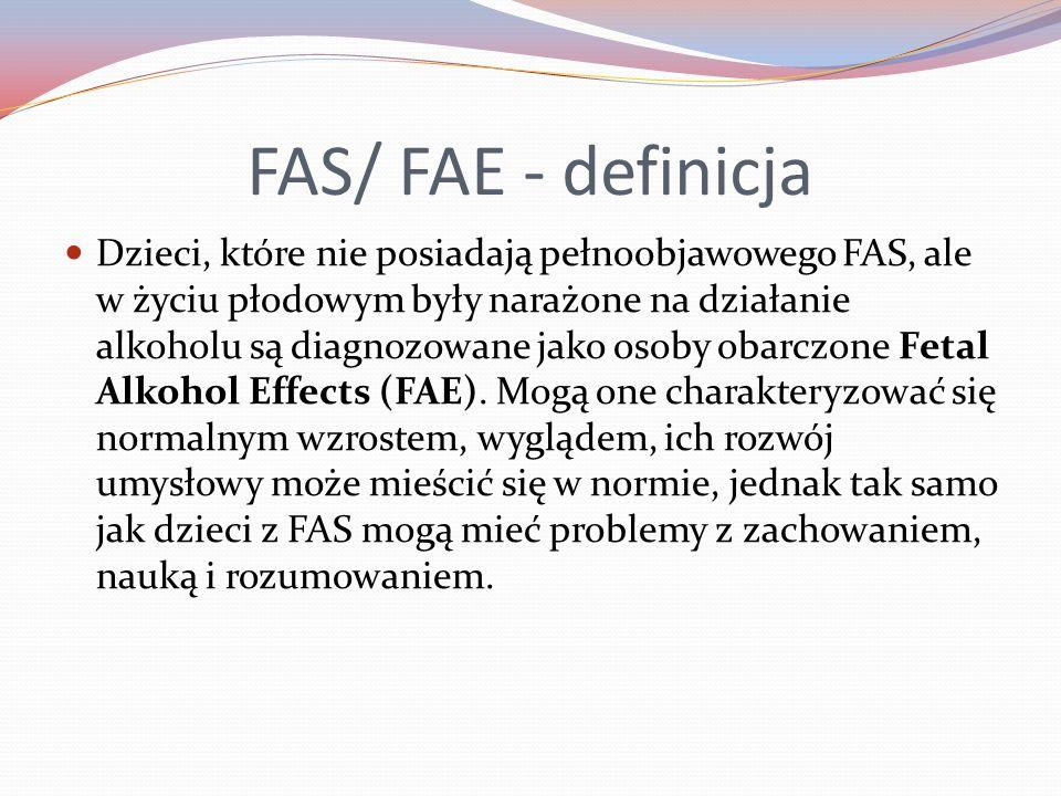 FAS/ FAE - definicja Dzieci, które nie posiadają pełnoobjawowego FAS, ale w życiu płodowym były narażone na działanie alkoholu są diagnozowane jako osoby obarczone Fetal Alkohol Effects (FAE).