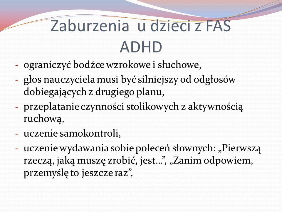 Zaburzenia u dzieci z FAS ADHD - ograniczyć bodźce wzrokowe i słuchowe, - głos nauczyciela musi być silniejszy od odgłosów dobiegających z drugiego planu, - przeplatanie czynności stolikowych z aktywnością ruchową, - uczenie samokontroli, - uczenie wydawania sobie poleceń słownych: Pierwszą rzeczą, jaką muszę zrobić, jest…, Zanim odpowiem, przemyślę to jeszcze raz,