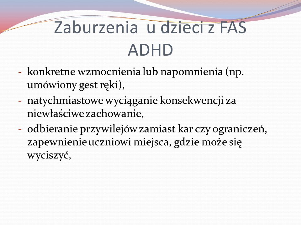 Zaburzenia u dzieci z FAS ADHD - konkretne wzmocnienia lub napomnienia (np. umówiony gest ręki), - natychmiastowe wyciąganie konsekwencji za niewłaści