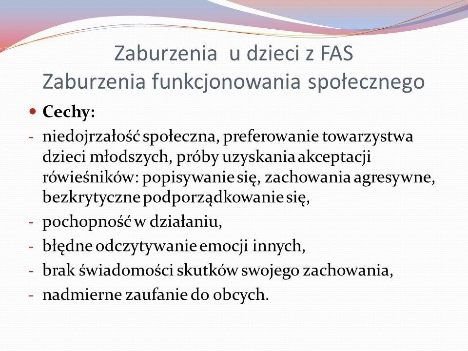 Zaburzenia u dzieci z FAS Zaburzenia funkcjonowania społecznego Cechy: - niedojrzałość społeczna, preferowanie towarzystwa dzieci młodszych, próby uzy