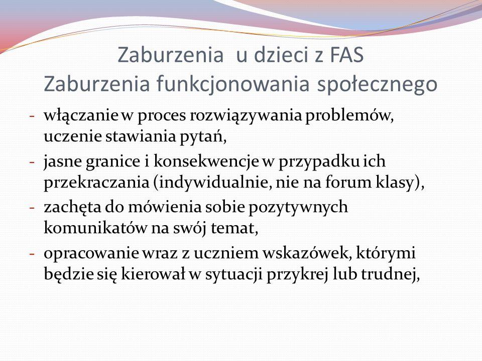 Zaburzenia u dzieci z FAS Zaburzenia funkcjonowania społecznego - włączanie w proces rozwiązywania problemów, uczenie stawiania pytań, - jasne granice