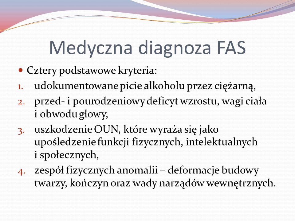 Medyczna diagnoza FAS Cztery podstawowe kryteria: 1. udokumentowane picie alkoholu przez ciężarną, 2. przed- i pourodzeniowy deficyt wzrostu, wagi cia