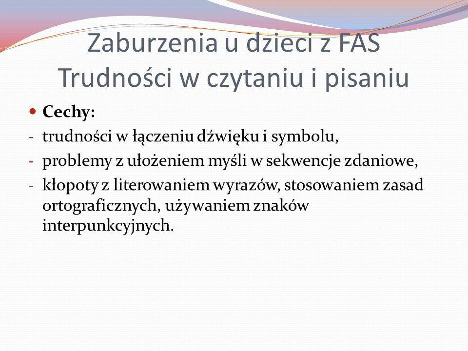 Zaburzenia u dzieci z FAS Trudności w czytaniu i pisaniu Cechy: - trudności w łączeniu dźwięku i symbolu, - problemy z ułożeniem myśli w sekwencje zda