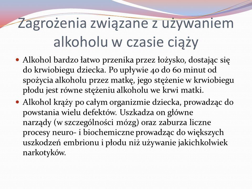 Zagrożenia związane z używaniem alkoholu w czasie ciąży Alkohol bardzo łatwo przenika przez łożysko, dostając się do krwiobiegu dziecka. Po upływie 40