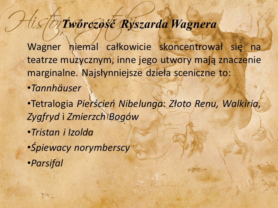 Twórczość Ryszarda Wagnera Wagner niemal całkowicie skoncentrował się na teatrze muzycznym, inne jego utwory mają znaczenie marginalne. Najsłynniejsze