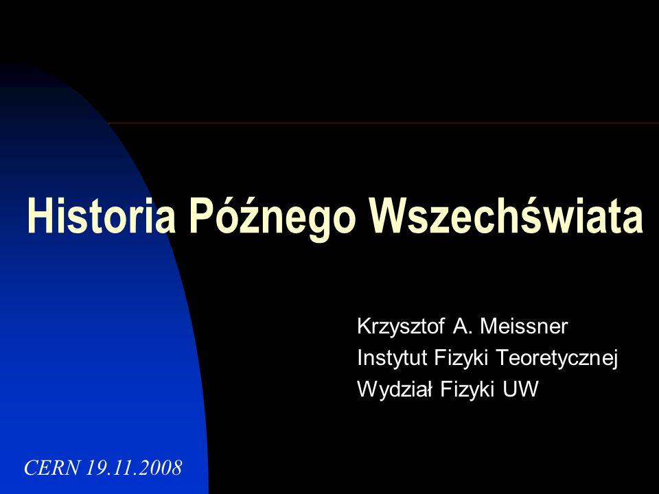 Historia Późnego Wszechświata Krzysztof A. Meissner Instytut Fizyki Teoretycznej Wydział Fizyki UW CERN 19.11.2008