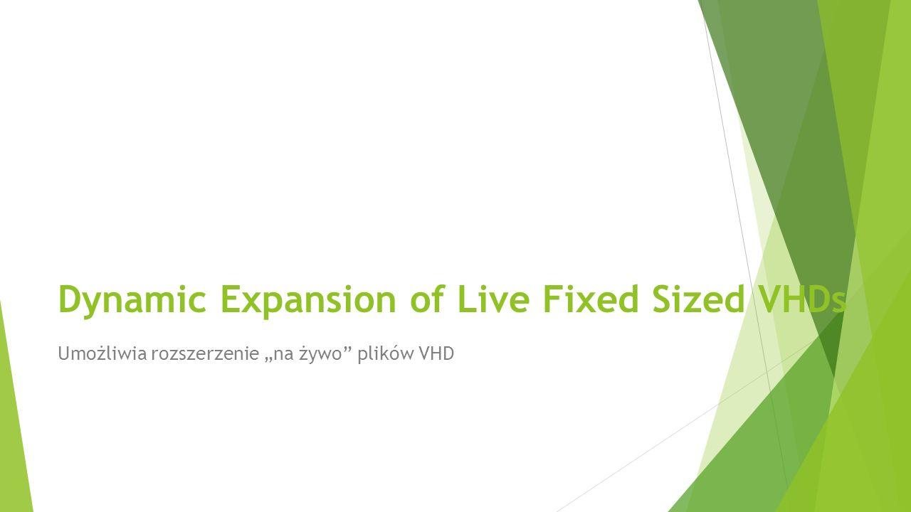 Dynamic Expansion of Live Fixed Sized VHDs Umożliwia rozszerzenie na żywo plików VHD