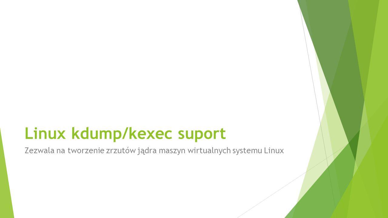Linux kdump/kexec suport Zezwala na tworzenie zrzutów jądra maszyn wirtualnych systemu Linux
