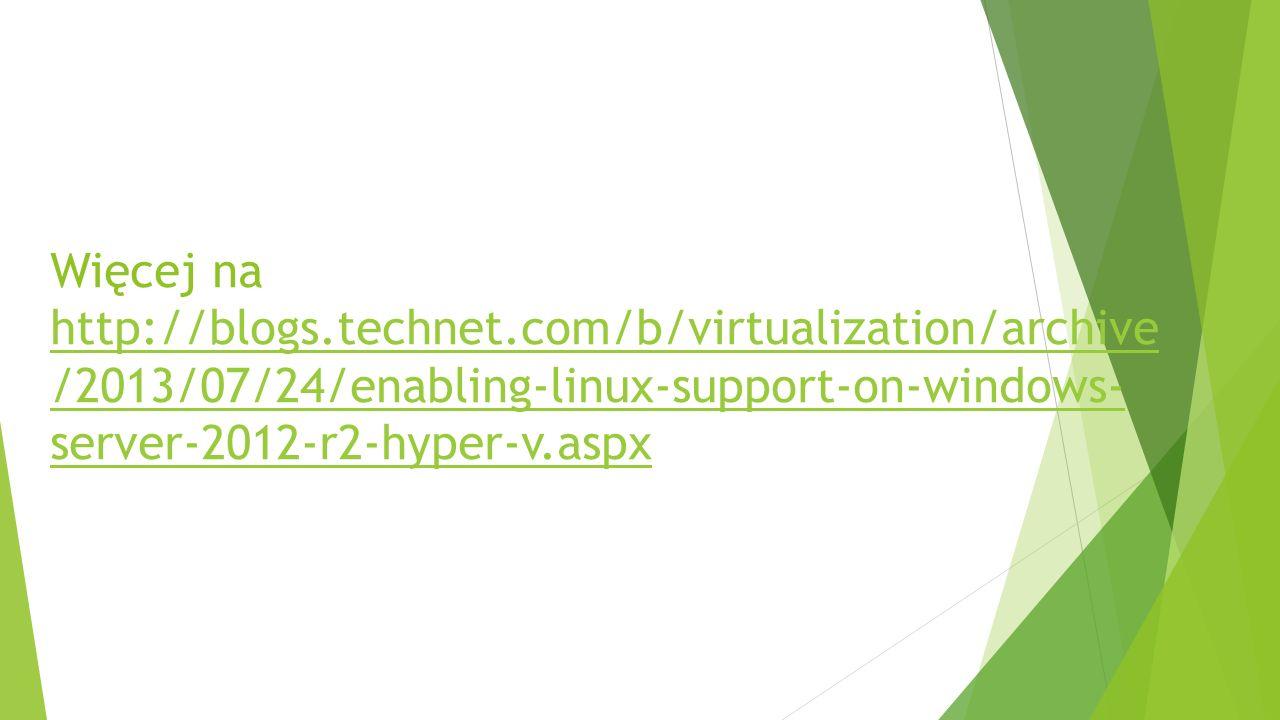 Więcej na http://blogs.technet.com/b/virtualization/archive /2013/07/24/enabling-linux-support-on-windows- server-2012-r2-hyper-v.aspx http://blogs.technet.com/b/virtualization/archive /2013/07/24/enabling-linux-support-on-windows- server-2012-r2-hyper-v.aspx