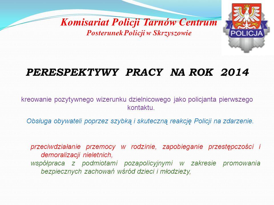 Komisariat Policji Tarnów Centrum Posterunek Policji w Skrzyszowie PERESPEKTYWY PRACY NA ROK 2014 kreowanie pozytywnego wizerunku dzielnicowego jako p