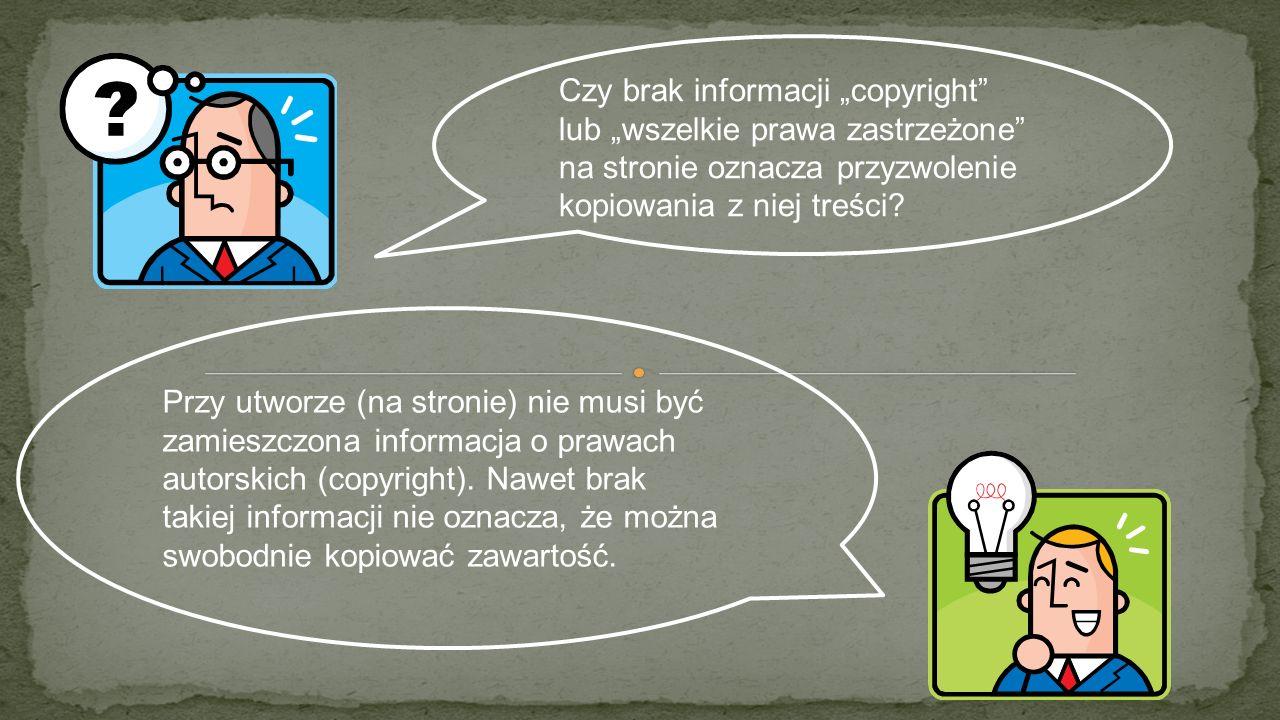 Czy brak informacji copyright lub wszelkie prawa zastrzeżone na stronie oznacza przyzwolenie kopiowania z niej treści? Przy utworze (na stronie) nie m