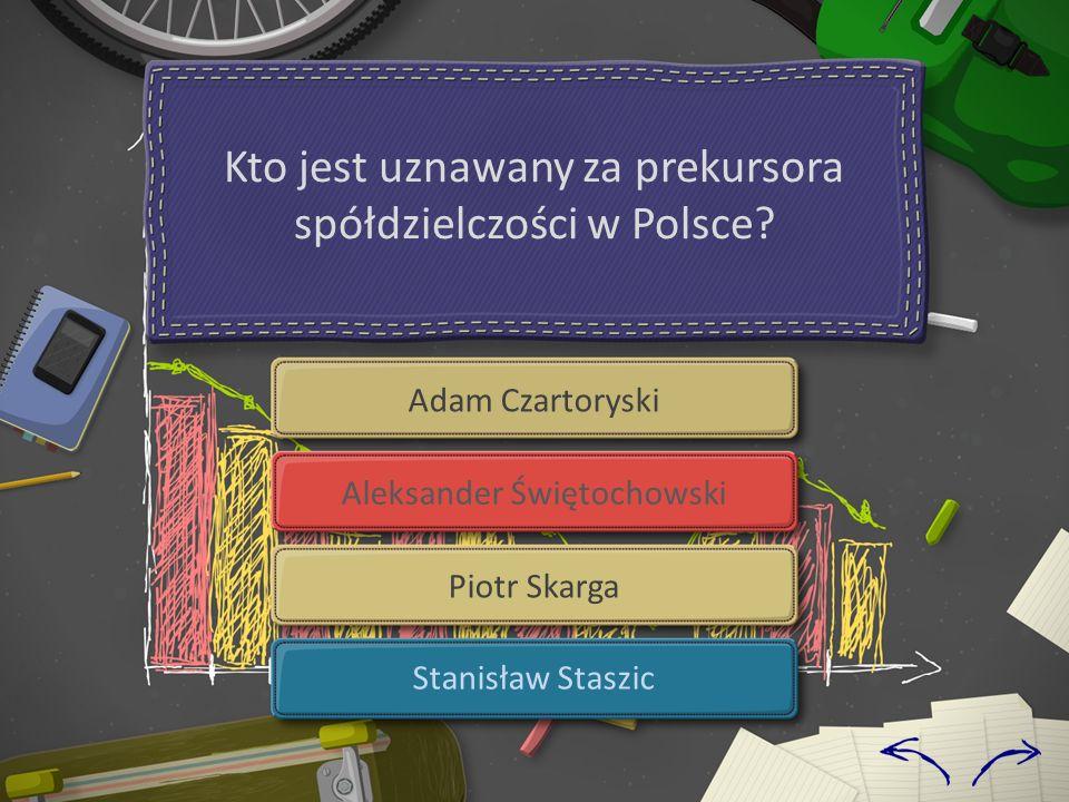 Kto jest uznawany za prekursora spółdzielczości w Polsce? Adam Czartoryski Aleksander Świętochowski Piotr Skarga Stanisław Staszic