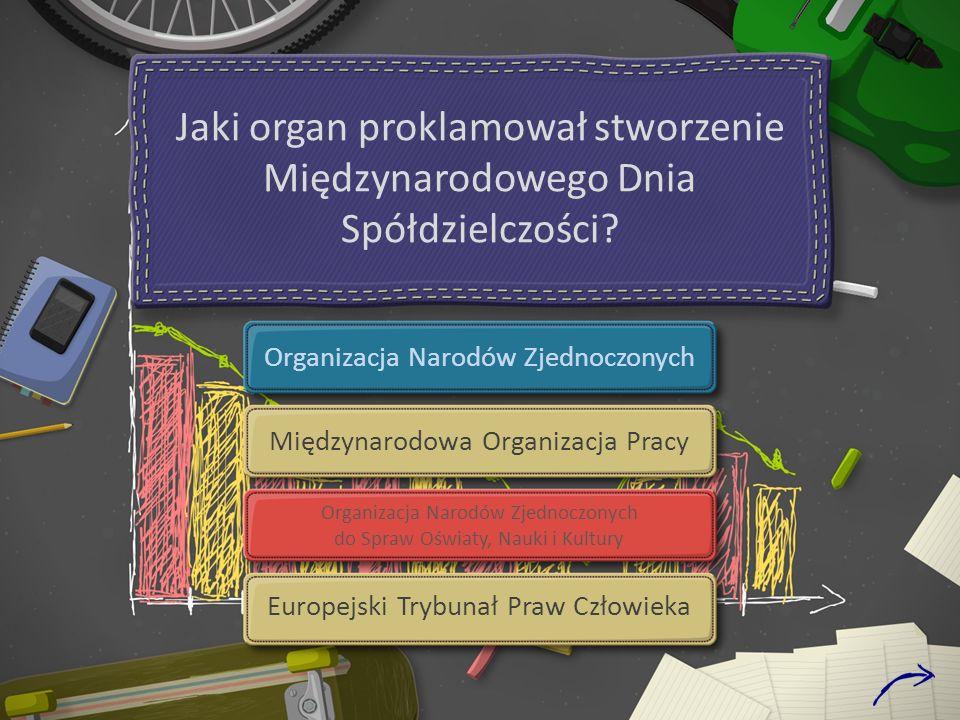 Jaki organ proklamował stworzenie Międzynarodowego Dnia Spółdzielczości? Organizacja Narodów Zjednoczonych Międzynarodowa Organizacja Pracy Organizacj