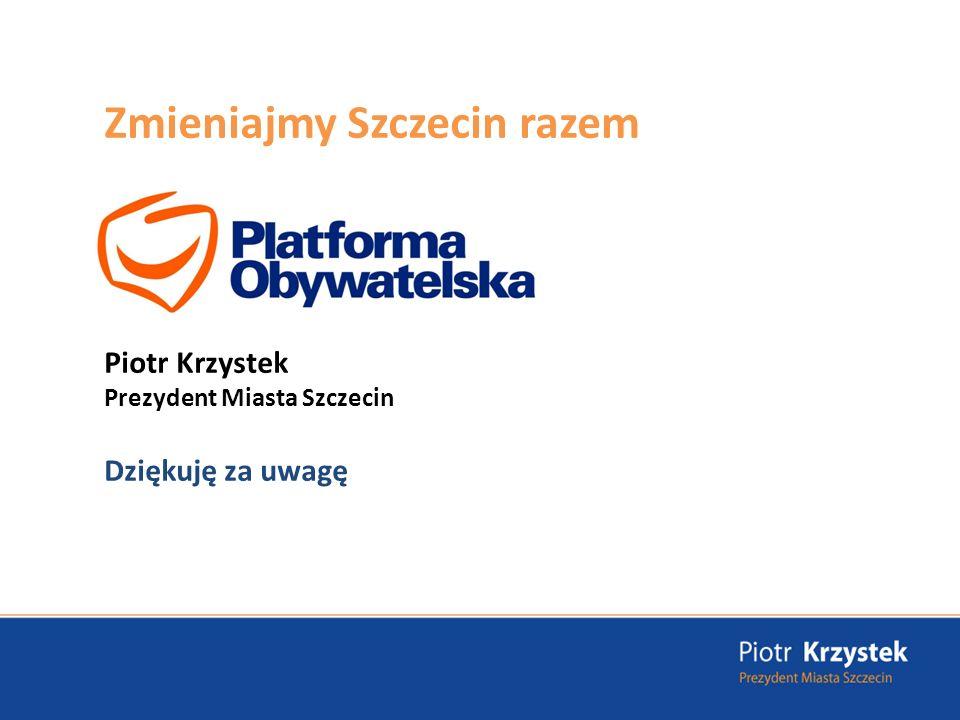 Zmieniajmy Szczecin razem Piotr Krzystek Prezydent Miasta Szczecin Dziękuję za uwagę